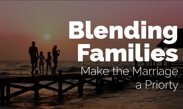 Blending Families: Make The Marriage a Priority